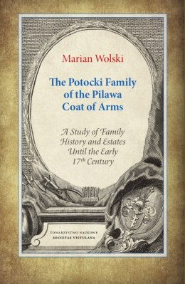 The Potocki Family of the Pilawa Coat of Arms. A Study of Family History and Estates Until the Early 17 th Century